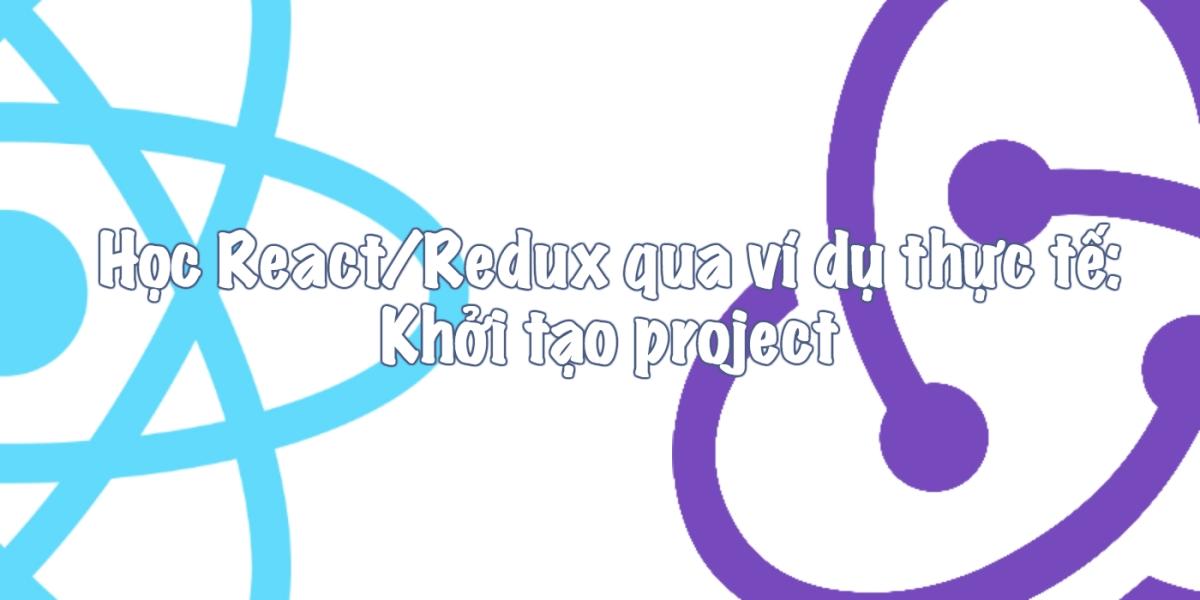 Học React/Redux qua ví dụ thực tế: Khởi tạo project
