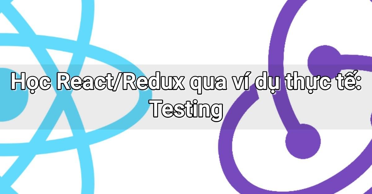 Học React/Redux qua ví dụ thực tế: Testing