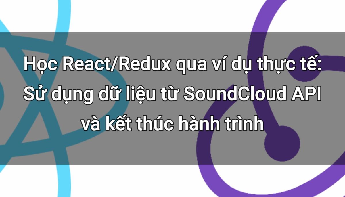 Học React/Redux qua ví dụ thực tế: Sử dụng dữ liệu từ SoundCloud API và kết thúc hành trình
